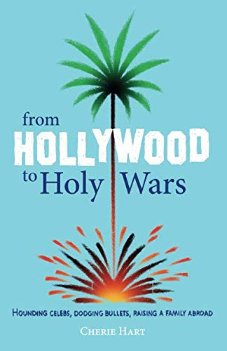 From Hollywood to Holy Wars: Hounding celebs, dodging bullets, raising a family abroad por Cherie Hart
