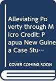 Alleviating Poverty through Micro Credit: Papua New Guinea Case Study: Microcredit has the potential to alleviate poverty in Papua New Guinea...