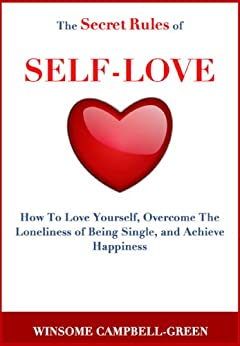 The Secret Rules Of Self-Love: How To Love Yourself, Overcome The Loneliness Of Being Single, And Achieve Happiness by [Campbell, Winsome]