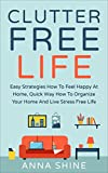 CLUTTER FREE LIFE: Declutter Easy Strategies How To Feel Happy At Home, Quick Way How To Organize Your Home And Live Stress Free Life. (Clutter, Declutter, Your, Stress Free Life)