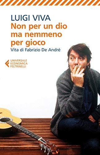 Non per un dio ma nemmeno per gioco: Vita di Fabrizio De André