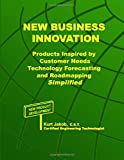 New Business Innovation: Products Inspired by Customer Needs, Technology Forecasting and Roadmapping Simplified