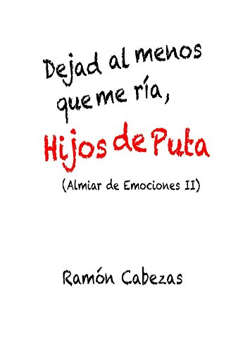 Dejad al menos que me ria, hijos de puta: (Almiar de Emociones II) por Ramón Cabezas