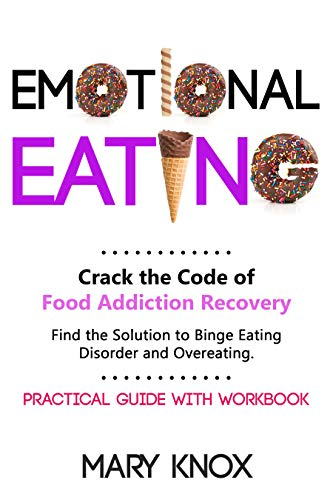 Emotional Eating: Crack the Code of Food Addiction Recovery. Find the Solution to Binge Eating Disorder and Overeating. Practical Guide with Workbook. (English Edition)