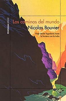 Los Caminos Del Mundo: Viaje Desde Yogoslavia Hasta La Frontera Con La India por Nicolas Bouvier epub