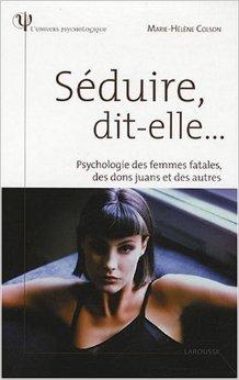 Séduire, dit-elle... : Psychologie des femmes fatales, des dons juans et des autres de Marie-Hélène Colson ( 24 septembre 2008 )