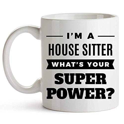 Funny House Sitter Coffee Mug - I'm A House Sitter. What's Your Super Power? - Funny Office Gift For House Sitters - 11oz Ceramic White Novelty Coffee Mug - Unique Inspirational Sarcasm Gift -