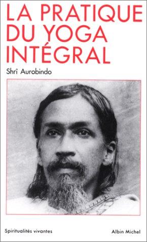 La Pratique du yoga intégral par Aurobindo Shri
