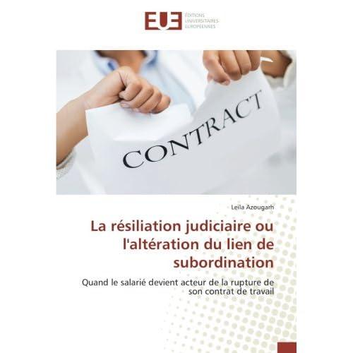La resiliation judiciaire ou l'alteration du lien de subordination: Quand le salarie devient acteur de la rupture de son contrat de travail