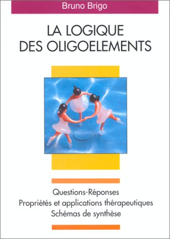 La Logique des oligoéléments: Questions-réponses. Propriétés et applications thérapeutiques. Schémas de synthèse par Bruno Brigo