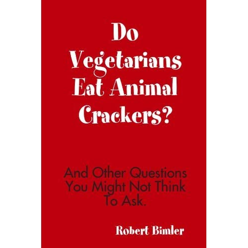 Do Vegetarians Eat Animal Crackers? And Other Questions You Might Not Think To Ask. by Robert Bimler (2010-12-16)
