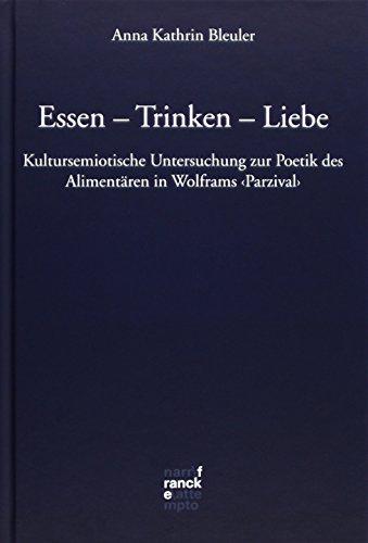 Essen - Trinken - Liebe: Kultursemiotische Untersuchung zur Poetik des Alimentären in Wolframs 'Parzival' (Bibliotheca Germanica)