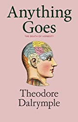 Anything Goes by Theodore Dalrymple (2011-05-24)