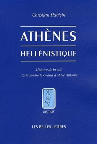 Athènes hellénistique: Histoire de la cité d'Alexandre le Grand à Marc Antoine