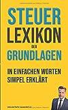 Steuerlexikon der Grundlagen: Wörterbuch für Beginner und Fortgeschrittene mit Beispielen & Anlagen. Dein Schlüssel in…