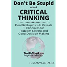 Don't Be Stupid about Critical Thinking: DontBeStupid.club Reveals 11 Principles for Problem Solving and Good Decision Making