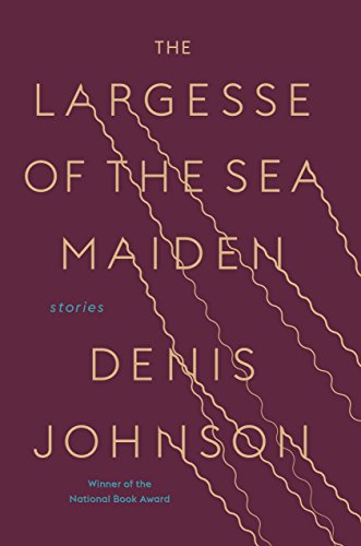 The Largesse of the Sea Maiden: Stories por Denis Johnson