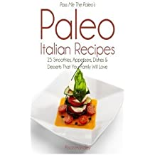 Pass Me The Paleo's Paleo Italian Recipes: 25 Smoothies, Appetizers, Dishes and Desserts That Your Family Will Love by Alison Handley (2014-08-18)