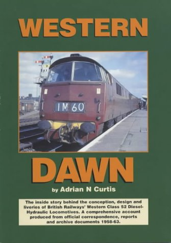 Western Dawn: The Inside Story Behind the Conception, Design and Liveries of British Railways' Western Class 52 Diesel Hydraulic Locomotives - A ... Correspondence, Reports and Documents