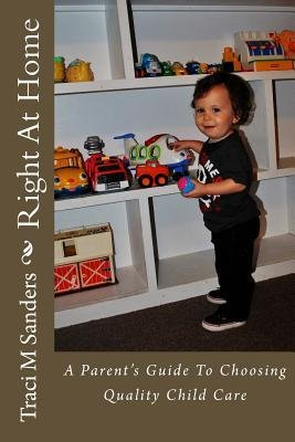 [ RIGHT AT HOME: A PARENT'S GUIDE TO CHOOSING QUALITY CHILD CARE ] Sanders, Traci M (AUTHOR ) Oct-04-2013 Paperback