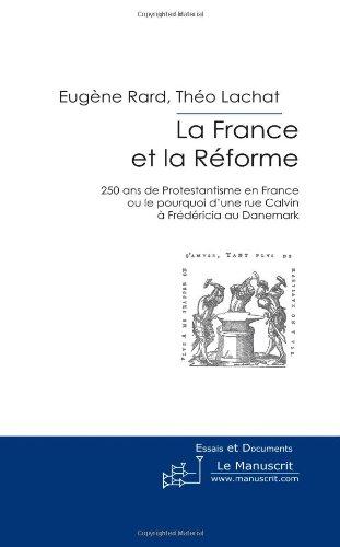 La France Et La Réforme: 250 Ans de Protestantisme En France Ou Le Pourquoi D'une Rue Calvin à Frédéricia Au Danemark par Eugène Rard