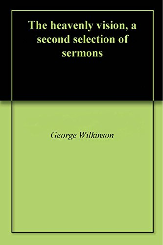 The heavenly vision, a second selection of sermons (English Edition) por George Wilkinson