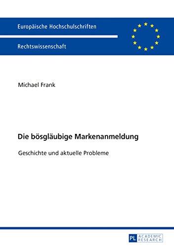Die boesglaeubige Markenanmeldung: Geschichte und aktuelle Probleme (Europaeische Hochschulschriften Recht 5972)