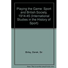 Playing the Game: Sport and British Society, 1910-45 (International Studies in the History of Sport)
