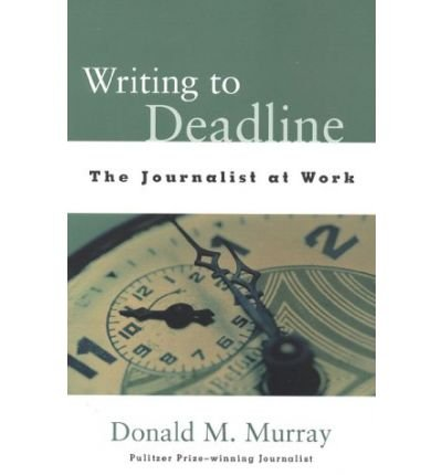 [Writing to Deadline: The Journalist at Work] [by: Donald M. Murray]