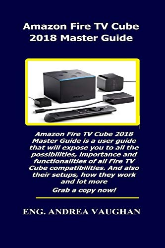 Amazon Fire TV Cube 2018 Master Guide: Amazon Fire TV Cube 2018 Master  Guide is a user guide that will expose you to all the possibilities,  importance