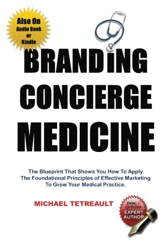 Branding Concierge Medicine: The Blueprint That Shows You How To Apply The Foundational Principles of Effective Marketing To Grow Your Medical Practice.