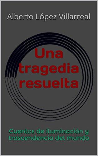 Una tragedia resuelta: Cuentos de iluminación y trascendencia del mundo por Alberto López Villarreal