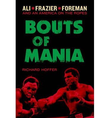 [ Bouts of Mania: Ali, Frazier, Foreman: And an America on the Ropes By ( Author ) Jul-2014 Hardcover
