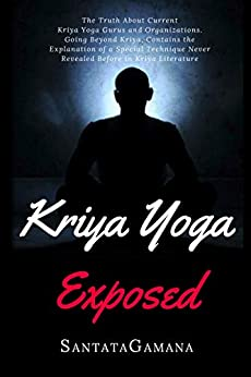 Kriya Yoga Exposed: The Truth About Current Kriya Yoga Gurus, Organizations & Going Beyond Kriya, Contains the Explanation of a Special Technique Never Revealed Before (Real Yoga Book 1) by [SantataGamana]