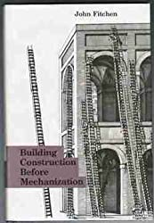 Building Construction Before Mechanization by John Fitchen (1986-12-01)