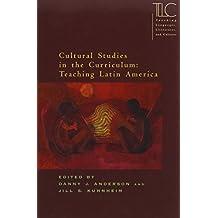 Cultural Studies in the Curriculum: Teaching Latin America (Teaching Languages, Literatures, and Cultures)