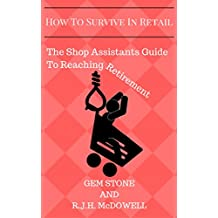 How To Survive In Retail: The Shop Assistants Guide To Reaching Retirement: A Must Read For Anyone Who Works In Retail!