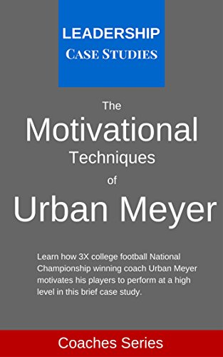 The Motivational Techniques of Urban Meyer: A Leadership Case Study of the Ohio State Buckeyes Football Head Coach (English Edition)