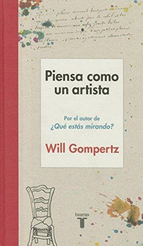 Piensa Como Un Artista. y Seras Mas Feliz, Mas Listo y Mas Creativo / Think Like an Artist: How to Live a Happier, Smarter, More Creative Life por Will Gompertz