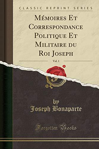 Mémoires Et Correspondance Politique Et Militaire Du Roi Joseph, Vol. 1 (Classic Reprint) par Joseph Bonaparte