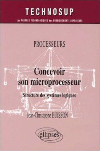 Concevoir son microprocesseur : Structure des systèmes logiques de Jean-Christophe Buisson ( 21 août 2006 )