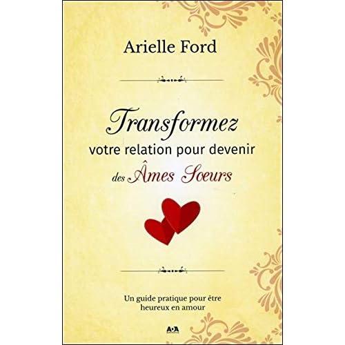 Transformez votre relation pour devenir des Ames Soeurs - Un guide pratique pour être heureux en amour