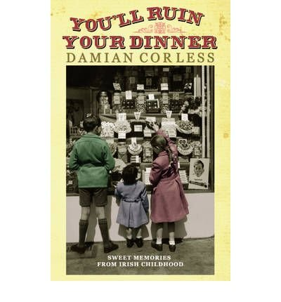 [(You'll Ruin Your Dinner: Sweet Memories from Irish Childhood * * )] [Author: Damian Corless] [Nov-2011]