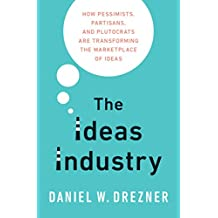 The Ideas Industry: How Pessimists, Partisans, and Plutocrats are Transforming the Marketplace of Ideas.
