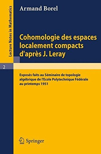 Cohomologie des espaces localement compacts d'apres J. Leray: Exposes faits au Seminaire de topologie algebrique de l'Ecole polytechnique federale au ... Notes in Mathematics) by Armand Borel (1964-01-01) par Armand Borel
