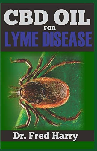 CBD OIL FOR LYME DISEASE: Discover the Healing Power of CBD Oil (The Essential and Effective Alternative Therapy for the Treatment and Management of Lyme Disease)