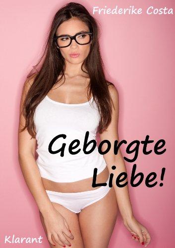 Geborgte Liebe! Turbulenter, spritziger Liebesroman - Liebe, Lust und Leidenschaft...