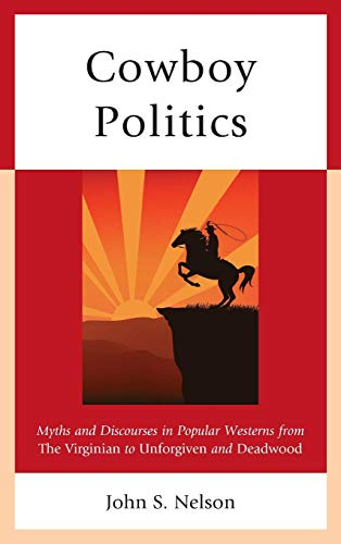 Cowboy Politics: Myths and Discourses in Popular Westerns from the Virginian to Unforgiven and Deadwood (Politics, Literature, & Film)