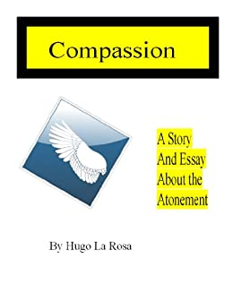 Apa Sample Essay Paper Compassion A Story And Essay About The Atonement Ebook Hugo La Rosa  Amazoncouk Kindle Store Apa Format For Essay Paper also Proposal Argument Essay Compassion A Story And Essay About The Atonement Ebook Hugo La  Essays On Importance Of English
