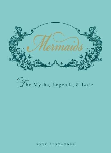 Mermaids: An Enchanting Exploration of Their Myths, Legend, and Lore